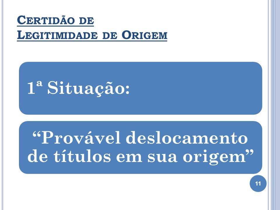 C ERTIDÃO DE L EGITIMIDADE DE O RIGEM 1ª Situação: Provável deslocamento de títulos em sua origem 11