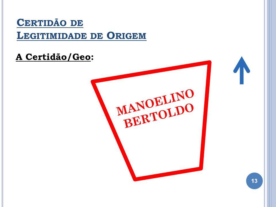 A Certidão/Geo: MANOELINO BERTOLDO C ERTIDÃO DE L EGITIMIDADE DE O RIGEM 13 MANOELINO BERTOLDO