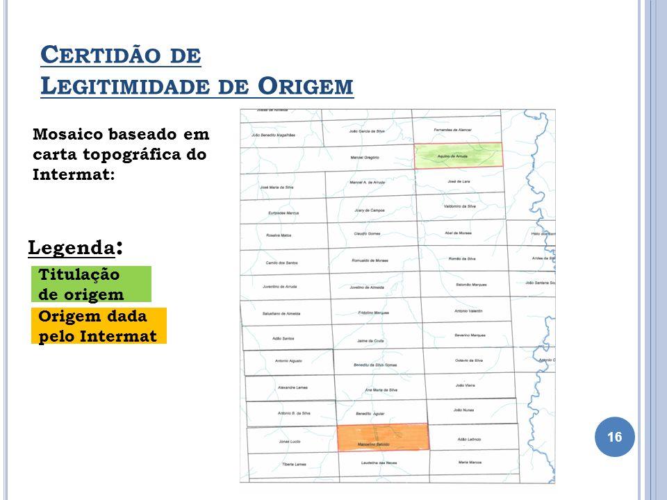 C ERTIDÃO DE L EGITIMIDADE DE O RIGEM 16 Mosaico baseado em carta topográfica do Intermat: Legenda : Titulação de origem Origem dada pelo Intermat