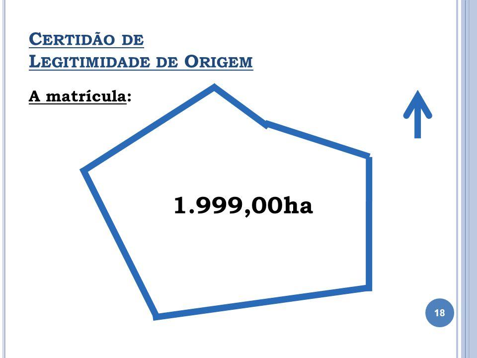 A matrícula: 1.999,00ha C ERTIDÃO DE L EGITIMIDADE DE O RIGEM 18