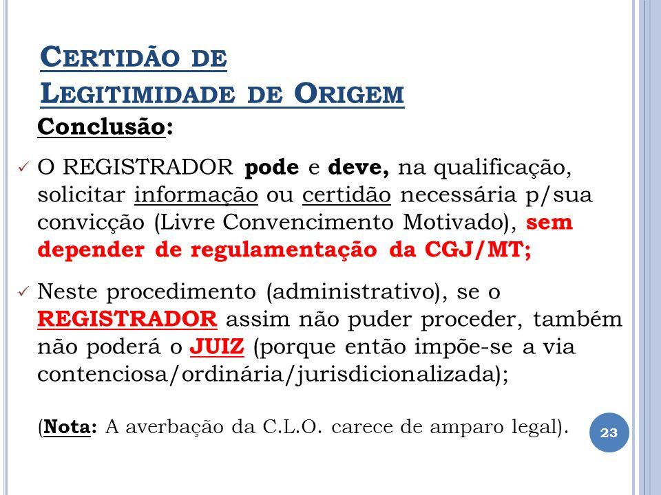 C ERTIDÃO DE L EGITIMIDADE DE O RIGEM Conclusão: O REGISTRADOR pode e deve, na qualificação, solicitar informação ou certidão necessária p/sua convicç