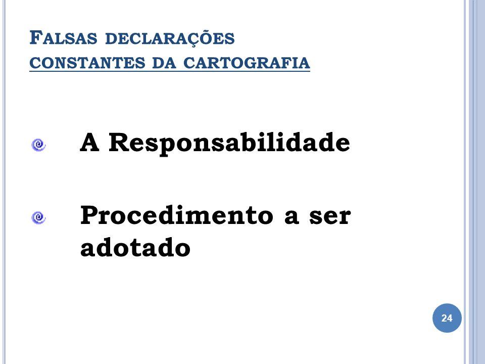 F ALSAS DECLARAÇÕES CONSTANTES DA CARTOGRAFIA A Responsabilidade Procedimento a ser adotado 24