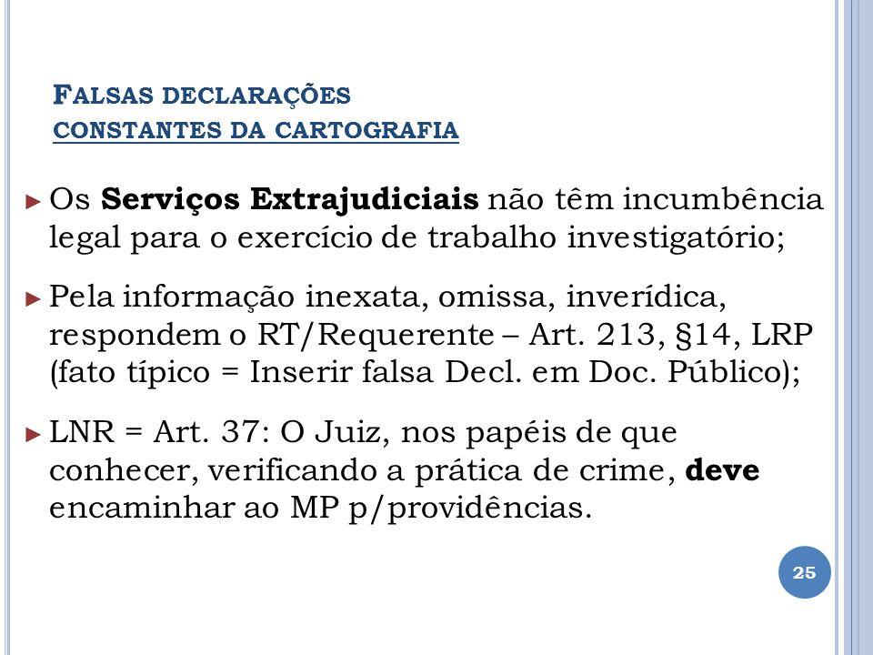 F ALSAS DECLARAÇÕES CONSTANTES DA CARTOGRAFIA Os Serviços Extrajudiciais não têm incumbência legal para o exercício de trabalho investigatório; Pela i