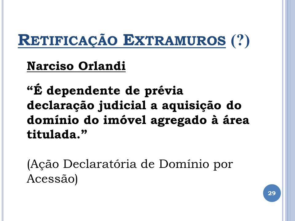 R ETIFICAÇÃO E XTRAMUROS (?) 29 Narciso Orlandi É dependente de prévia declaração judicial a aquisição do domínio do imóvel agregado à área titulada.