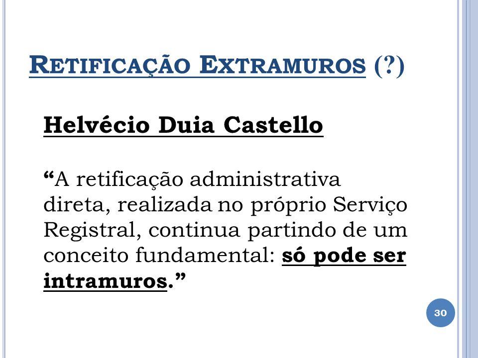 R ETIFICAÇÃO E XTRAMUROS (?) 30 Helvécio Duia Castello A retificação administrativa direta, realizada no próprio Serviço Registral, continua partindo