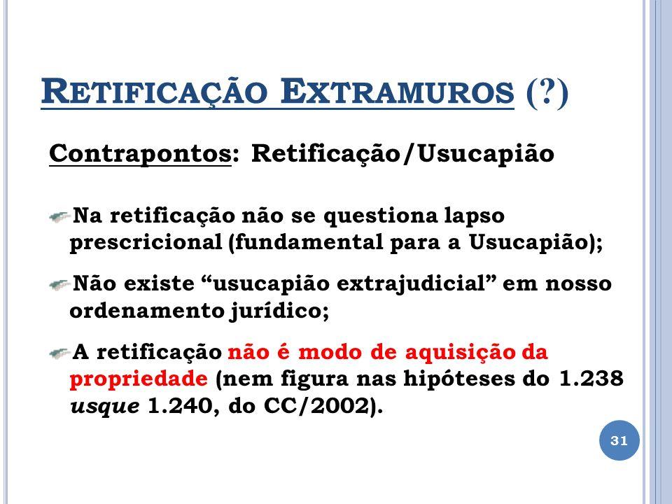 R ETIFICAÇÃO E XTRAMUROS (?) 31 Contrapontos: Retificação/Usucapião Na retificação não se questiona lapso prescricional (fundamental para a Usucapião)