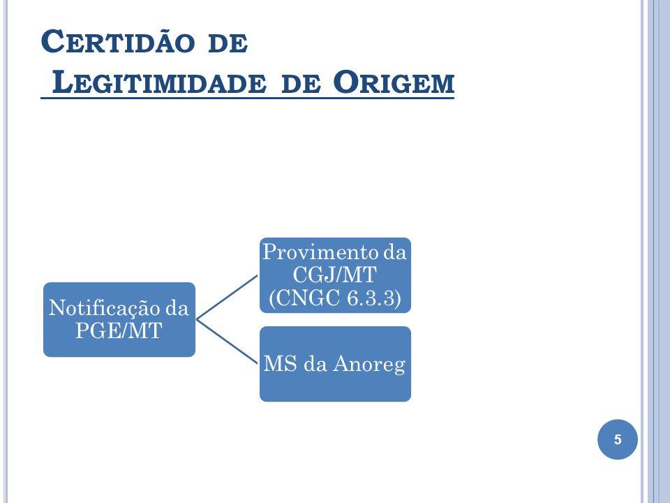 C ERTIDÃO DE L EGITIMIDADE DE O RIGEM 5 Notificação da PGE/MT Provimento da CGJ/MT (CNGC 6.3.3) Prov. 06/2011 - Revogação MS da Anoreg