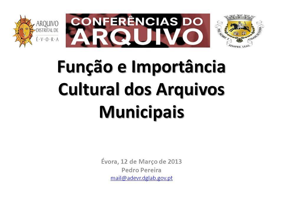 Função e Importância Cultural dos Arquivos Municipais Évora, 12 de Março de 2013 Pedro Pereira mail@adevr.dglab.gov.pt