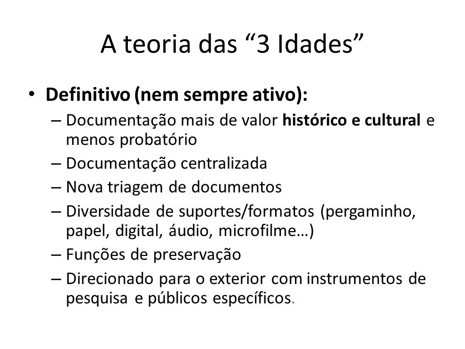 A teoria das 3 Idades Definitivo (nem sempre ativo): – Documentação mais de valor histórico e cultural e menos probatório – Documentação centralizada