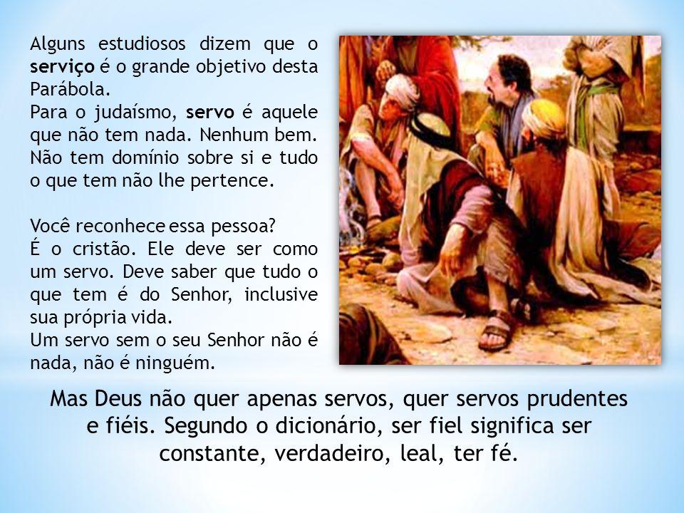 Alguns estudiosos dizem que o serviço é o grande objetivo desta Parábola. Para o judaísmo, servo é aquele que não tem nada. Nenhum bem. Não tem domíni
