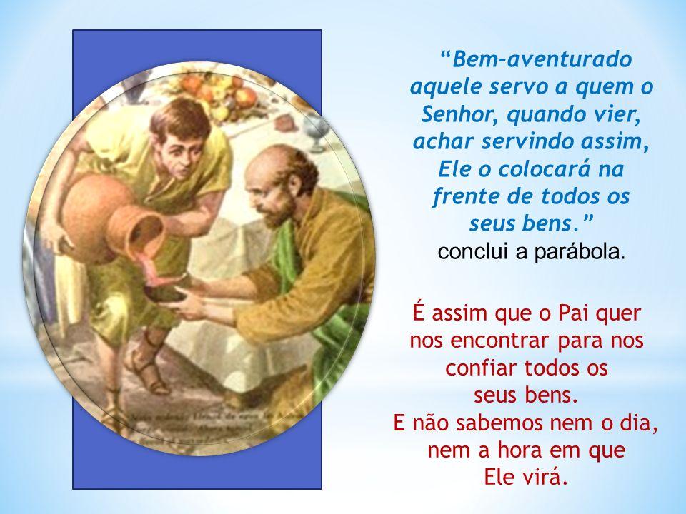 Bem-aventurado aquele servo a quem o Senhor, quando vier, achar servindo assim, Ele o colocará na frente de todos os seus bens. conclui a parábola. É