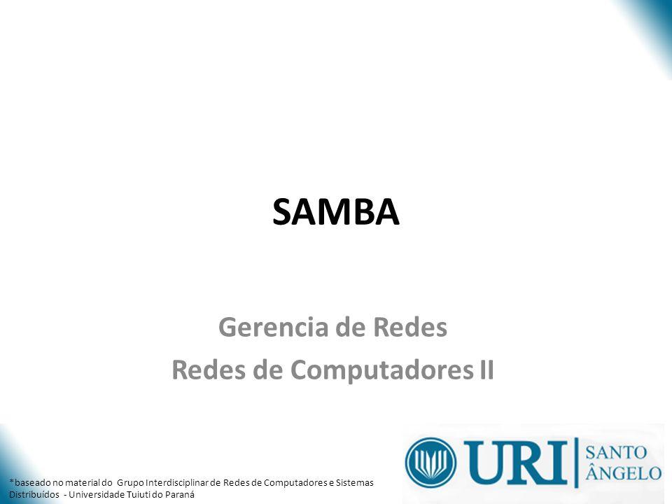 SAMBA Gerencia de Redes Redes de Computadores II *baseado no material do Grupo Interdisciplinar de Redes de Computadores e Sistemas Distribuídos - Uni