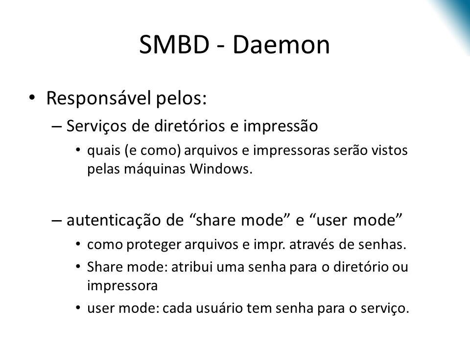 SMBD - Daemon Responsável pelos: – Serviços de diretórios e impressão quais (e como) arquivos e impressoras serão vistos pelas máquinas Windows.