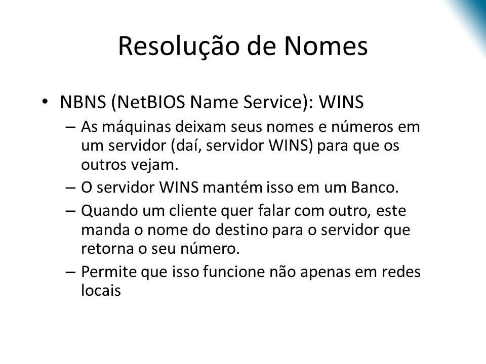Resolução de Nomes NBNS (NetBIOS Name Service): WINS – As máquinas deixam seus nomes e números em um servidor (daí, servidor WINS) para que os outros vejam.