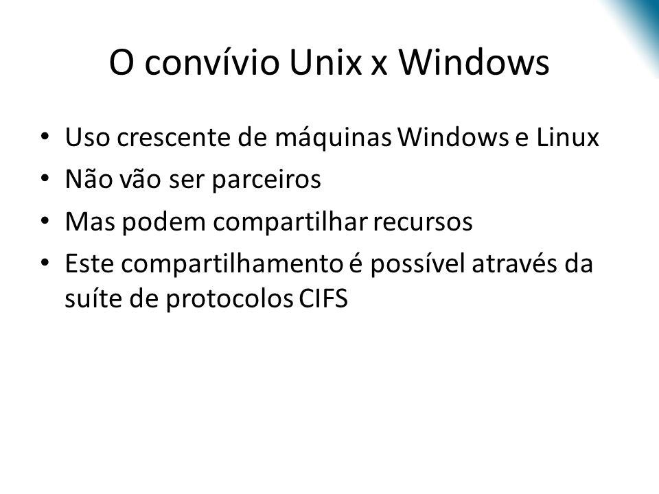 O convívio Unix x Windows Uso crescente de máquinas Windows e Linux Não vão ser parceiros Mas podem compartilhar recursos Este compartilhamento é possível através da suíte de protocolos CIFS