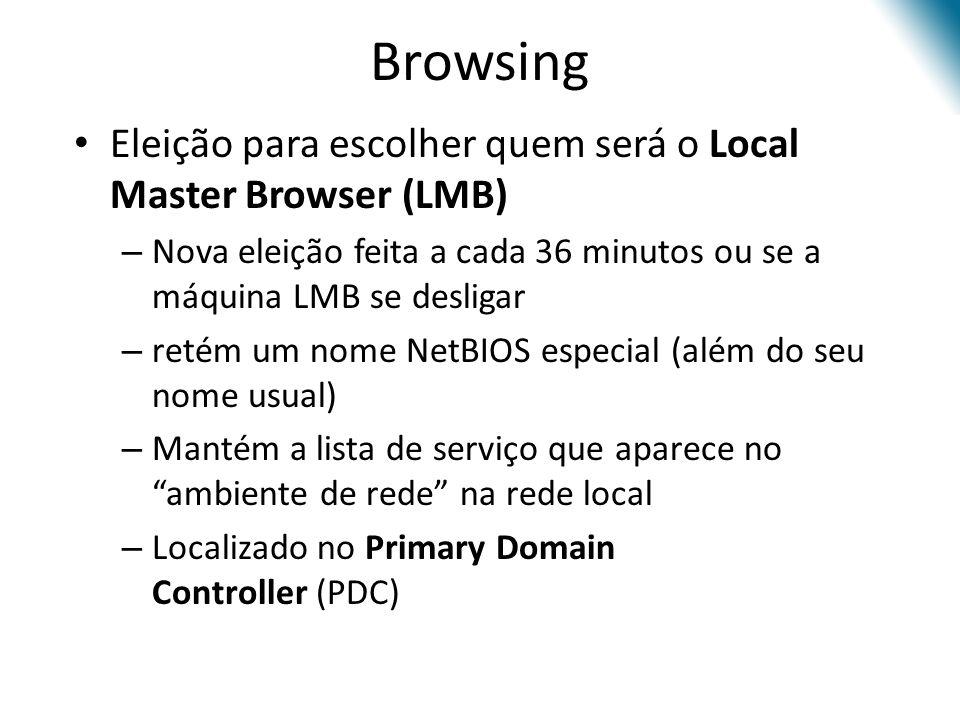Browsing Eleição para escolher quem será o Local Master Browser (LMB) – Nova eleição feita a cada 36 minutos ou se a máquina LMB se desligar – retém um nome NetBIOS especial (além do seu nome usual) – Mantém a lista de serviço que aparece no ambiente de rede na rede local – Localizado no Primary Domain Controller (PDC)