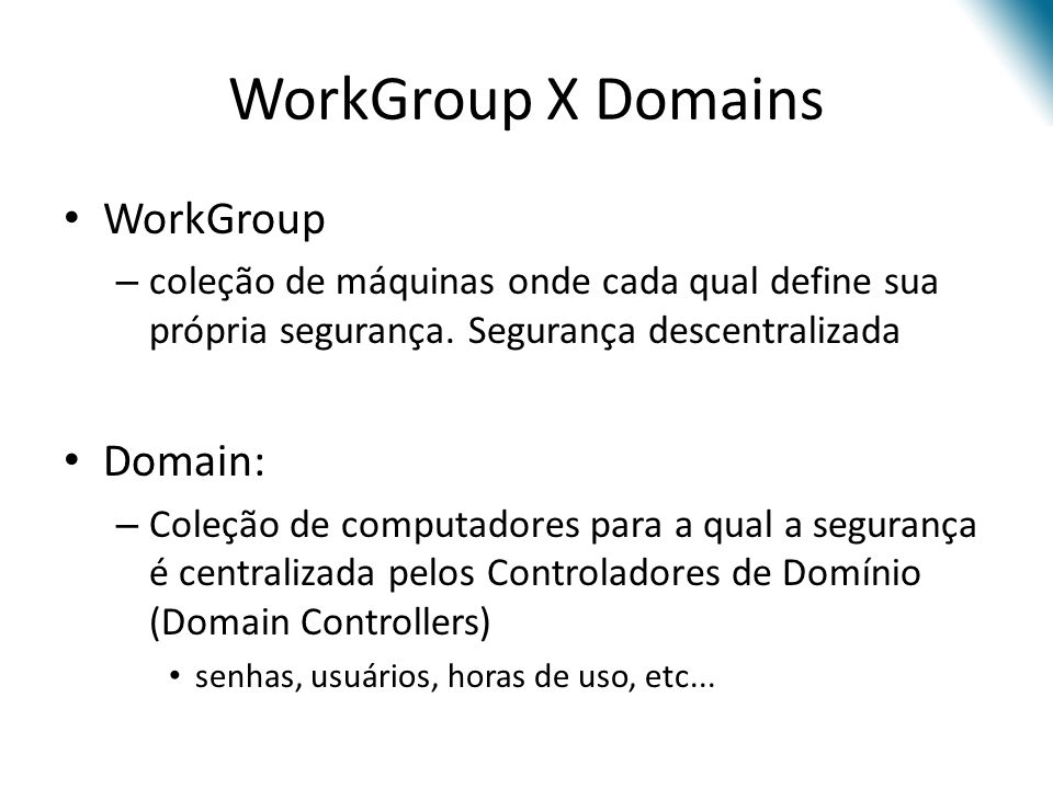 WorkGroup X Domains WorkGroup – coleção de máquinas onde cada qual define sua própria segurança. Segurança descentralizada Domain: – Coleção de comput
