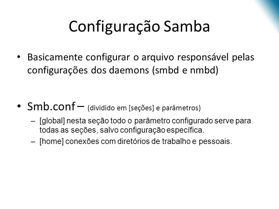 Configuração Samba Basicamente configurar o arquivo responsável pelas configurações dos daemons (smbd e nmbd) Smb.conf – (dividido em [seções] e parâmetros) –[global] nesta seção todo o parâmetro configurado serve para todas as seções, salvo configuração específica.