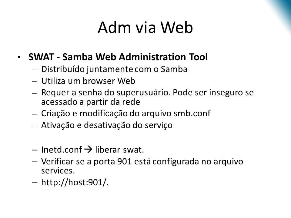 Adm via Web SWAT - Samba Web Administration Tool – Distribuído juntamente com o Samba – Utiliza um browser Web – Requer a senha do superusuário. Pode