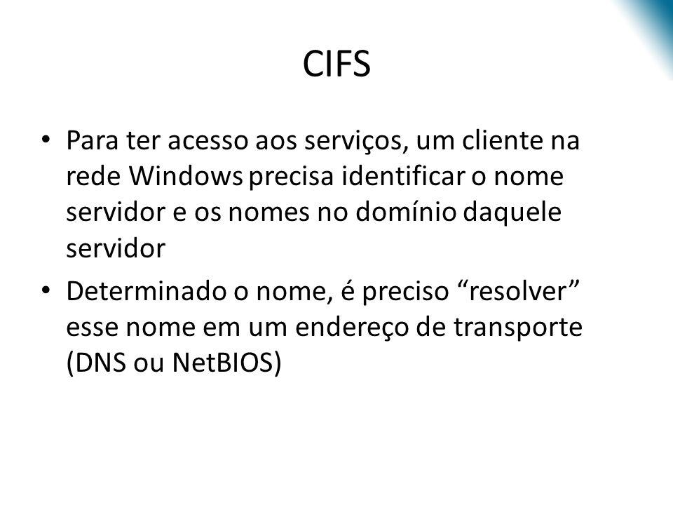 CIFS Para ter acesso aos serviços, um cliente na rede Windows precisa identificar o nome servidor e os nomes no domínio daquele servidor Determinado o nome, é preciso resolver esse nome em um endereço de transporte (DNS ou NetBIOS)
