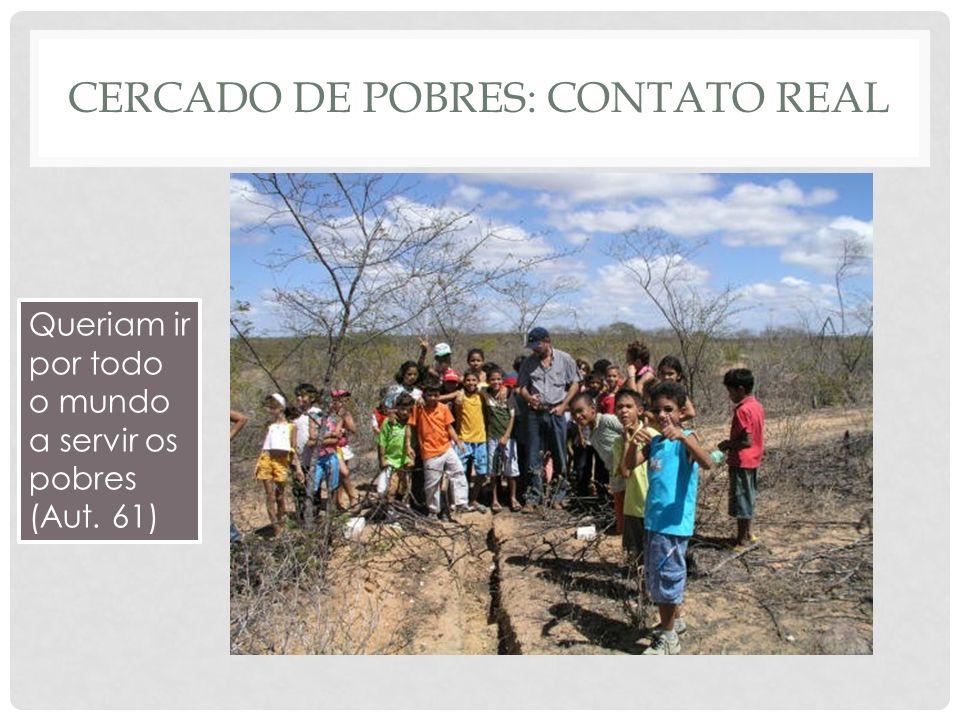 CERCADO DE POBRES: CONTATO REAL Queriam ir por todo o mundo a servir os pobres (Aut. 61)