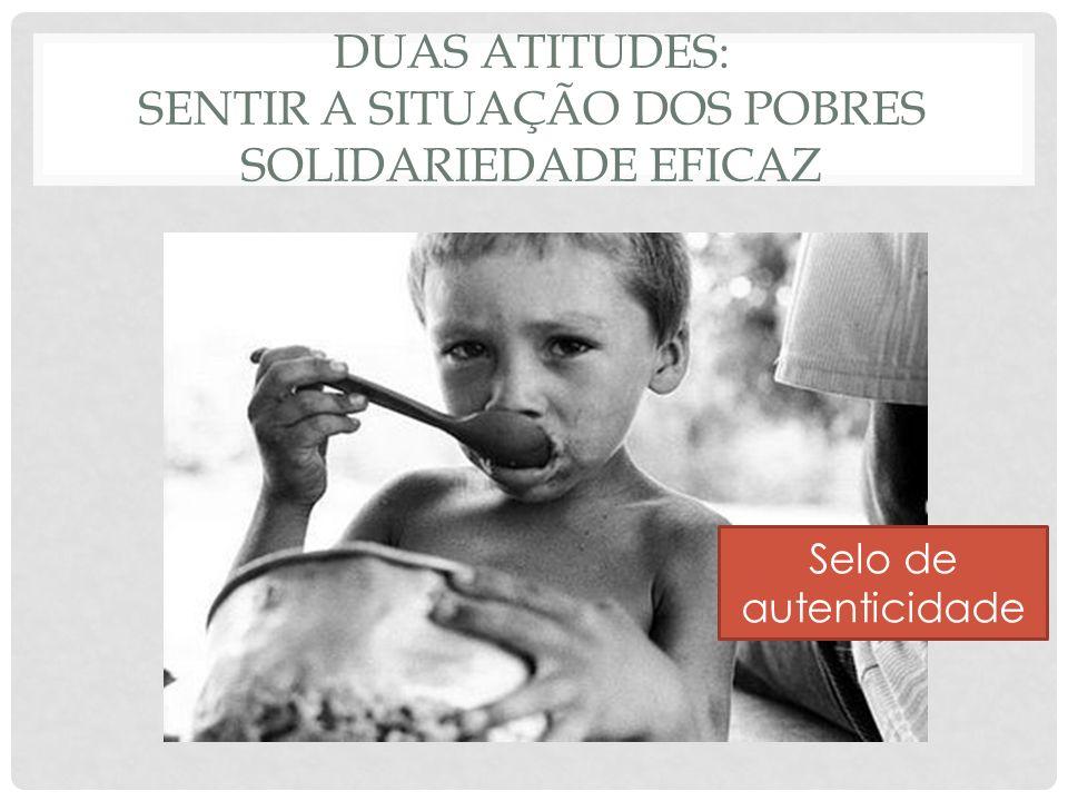 DUAS ATITUDES: SENTIR A SITUAÇÃO DOS POBRES SOLIDARIEDADE EFICAZ Selo de autenticidade