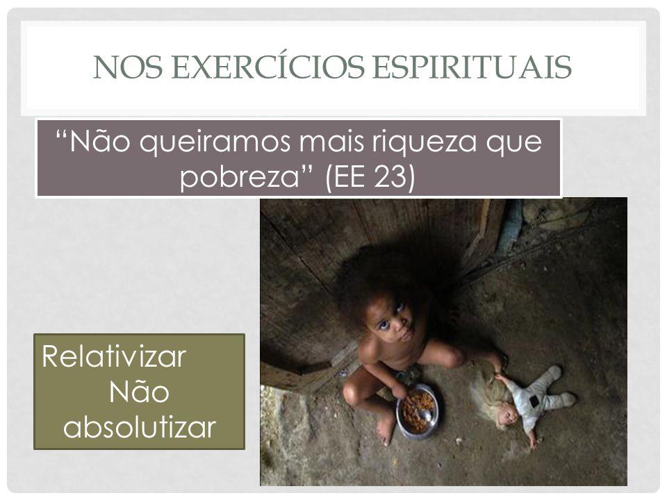 NOS EXERCÍCIOS ESPIRITUAIS Não queiramos mais riqueza que pobreza (EE 23) Relativizar Não absolutizar