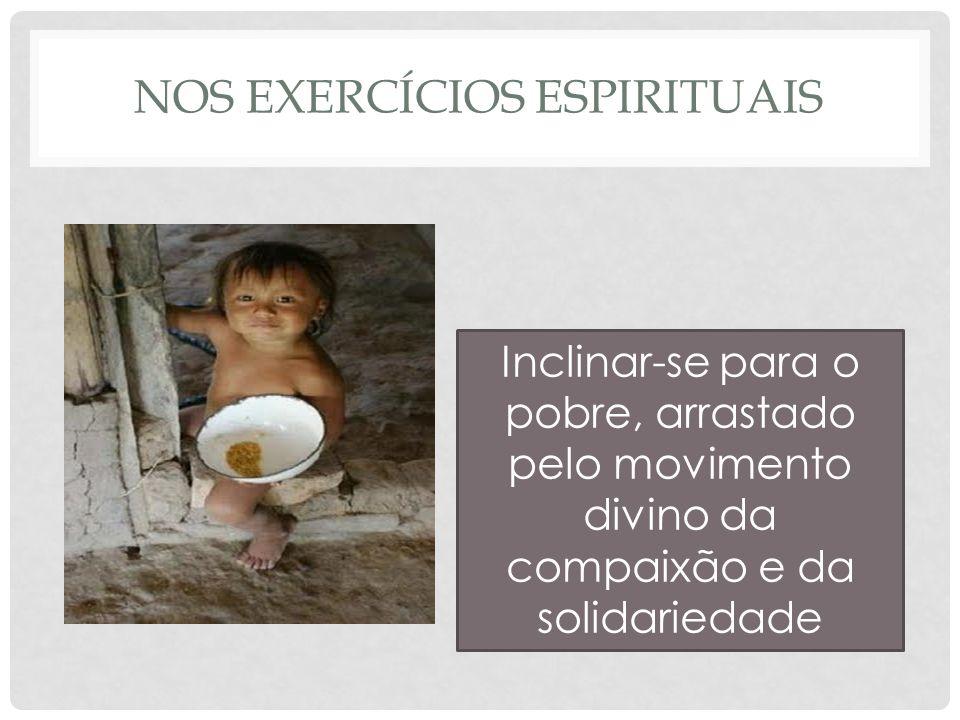 NOS EXERCÍCIOS ESPIRITUAIS Inclinar-se para o pobre, arrastado pelo movimento divino da compaixão e da solidariedade