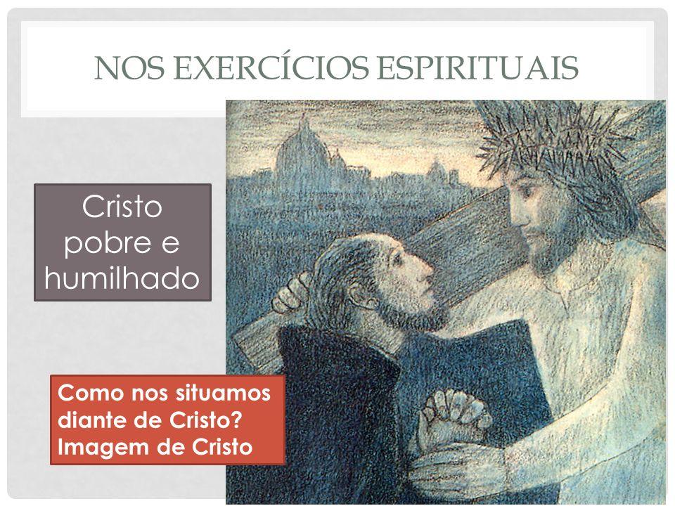 NOS EXERCÍCIOS ESPIRITUAIS Cristo pobre e humilhado Como nos situamos diante de Cristo.