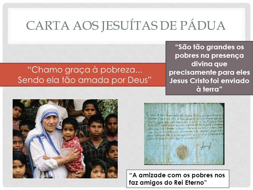 CARTA AOS JESUÍTAS DE PÁDUA Chamo graça à pobreza... Sendo ela tão amada por Deus São tão grandes os pobres na presença divina que precisamente para e