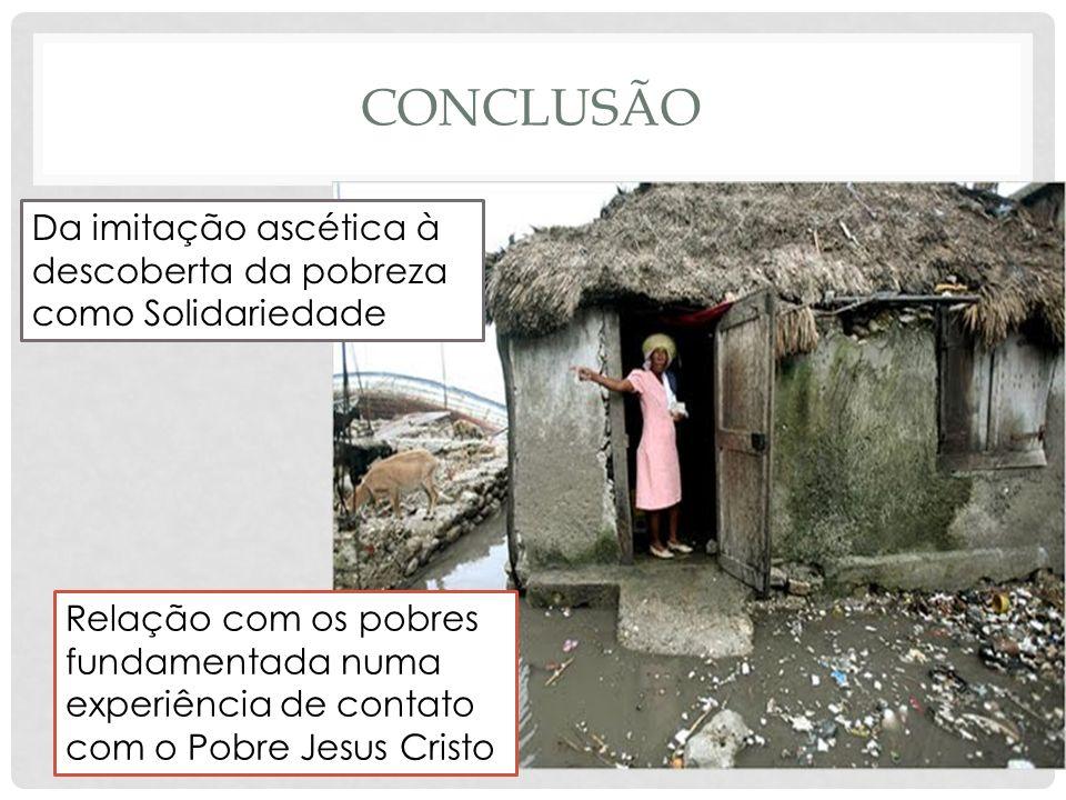 CONCLUSÃO Relação com os pobres fundamentada numa experiência de contato com o Pobre Jesus Cristo Da imitação ascética à descoberta da pobreza como So