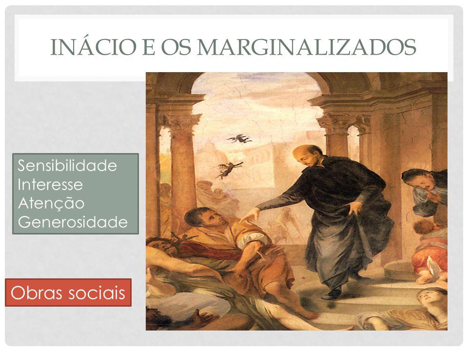 INÁCIO E OS MARGINALIZADOS Sensibilidade Interesse Atenção Generosidade Obras sociais