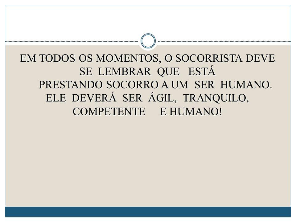 EM TODOS OS MOMENTOS, O SOCORRISTA DEVE SE LEMBRAR QUE ESTÁ PRESTANDO SOCORRO A UM SER HUMANO.