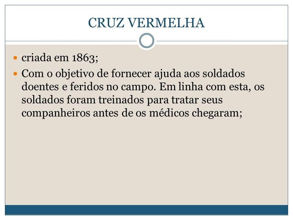 CRUZ VERMELHA criada em 1863; Com o objetivo de fornecer ajuda aos soldados doentes e feridos no campo.