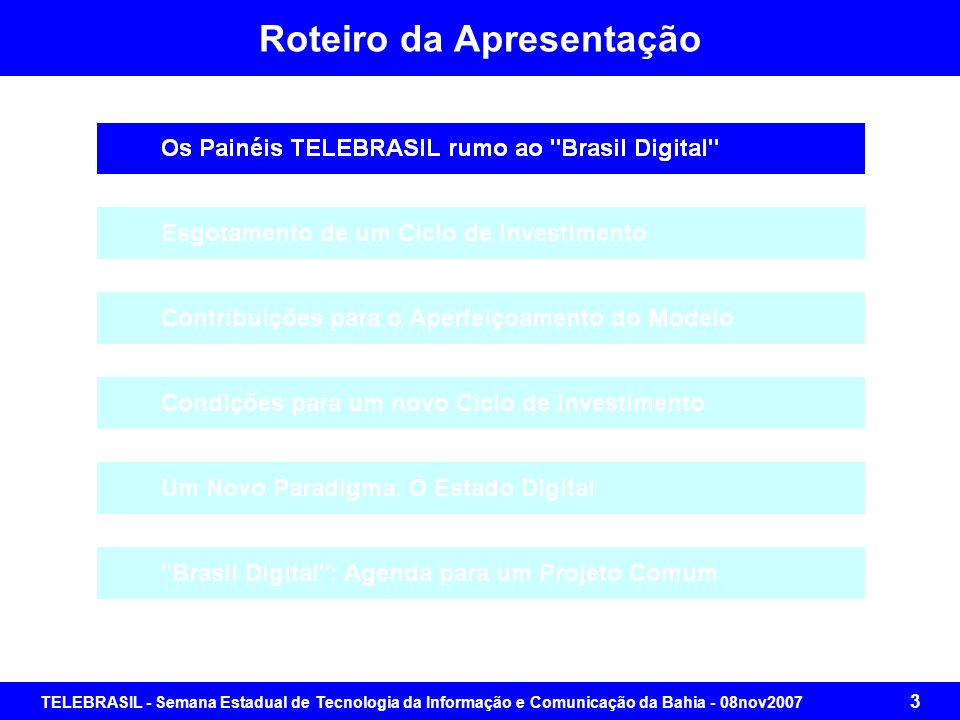 TELEBRASIL - Semana Estadual de Tecnologia da Informação e Comunicação da Bahia - 08nov2007 33 Contribuições para o Aperfeiçoamento do Modelo Orientação Política dada pela Diretoria da TELEBRASIL, após deliberação com o Conselho de Administração Convergência Tecnológica como instrumento para o Desenvolvimento Sustentável com Inclusão Social Demanda do Brasil Real em âmbito nacional (baixo crescimento e má distribuição de renda) Necessidade de Políticas Públicas que sustentem um novo ciclo de investimentos com pleno aproveitamento da base instalada com horizonte até 2015 (pelo menos) Debates intensos e ricos entre os consultores e os dirigentes da Telebrasil Estudo com mais de 800 páginas em CD-ROM disponibilizado no site - distribuição controlada Sumário e Apresentação Executiva distribuídos impressos e no site