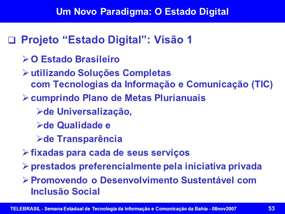 TELEBRASIL - Semana Estadual de Tecnologia da Informação e Comunicação da Bahia - 08nov2007 52 Um Novo Paradigma: O Estado Digital Projeto Estado Digi