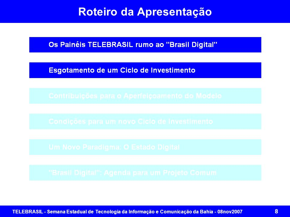 TELEBRASIL - Semana Estadual de Tecnologia da Informação e Comunicação da Bahia - 08nov2007 68 Brasil Digital: Agenda para um Projeto Comum Segmento 4: Especificar, para cada um dos serviços, com base na Visão, nos Objetivos Estratégicos, nas Políticas Públicas e no Marco Regulatório: O Plano de Metas de Universalização O Plano de Metas de Qualidade O Plano de Metas de Transparência O Plano Básico de Integração de Bases de Dados, Serviços, Sistemas e Redes Segmento 5: Elaborar, para cada um dos serviços, oProjeto Básico para a Prestação de Serviço com Solução Completa com Tecnologia da Informação e Comunicação (TIC) para dar suporte ao Novo Paradigma de Prestação de Serviço pelo Estado