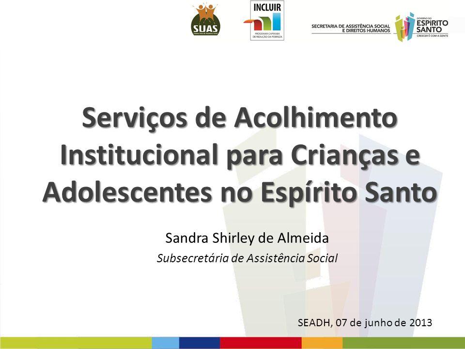 Serviços de Acolhimento Institucional para Crianças e Adolescentes no Espírito Santo SEADH, 07 de junho de 2013 Sandra Shirley de Almeida Subsecretári