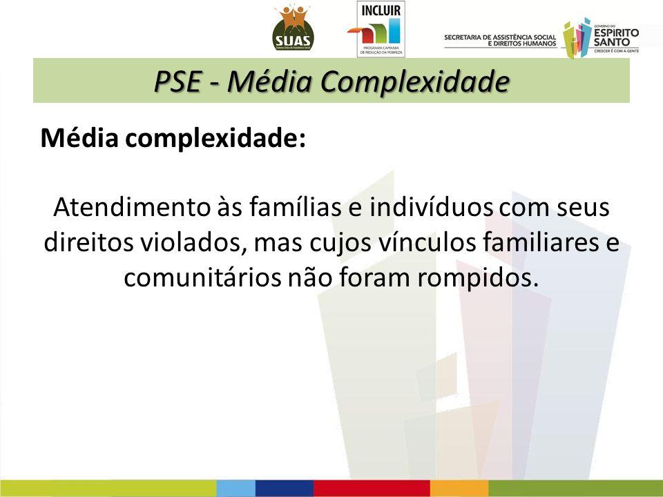 PSE - Média Complexidade Média complexidade: Atendimento às famílias e indivíduos com seus direitos violados, mas cujos vínculos familiares e comunitá