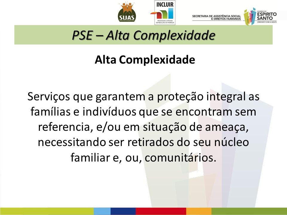 PSE – Alta Complexidade Alta Complexidade Serviços que garantem a proteção integral as famílias e indivíduos que se encontram sem referencia, e/ou em