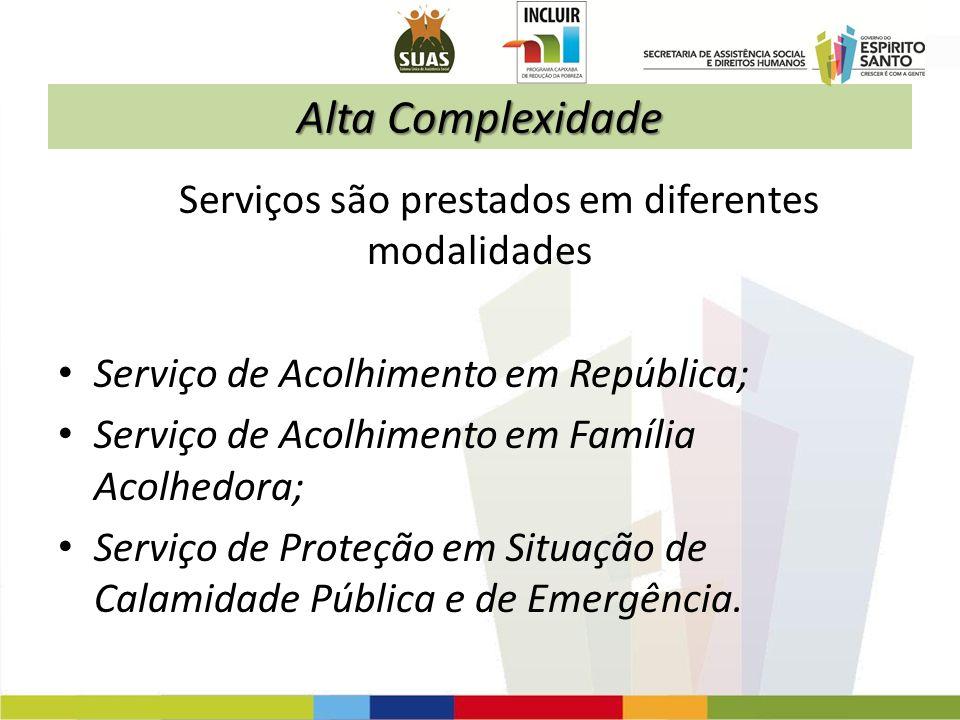 Alta Complexidade Serviços são prestados em diferentes modalidades Serviço de Acolhimento em República; Serviço de Acolhimento em Família Acolhedora;