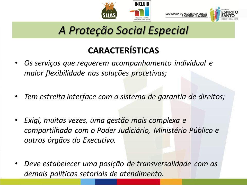 A Proteção Social Especial CARACTERÍSTICAS Os serviços que requerem acompanhamento individual e maior flexibilidade nas soluções protetivas; Tem estre