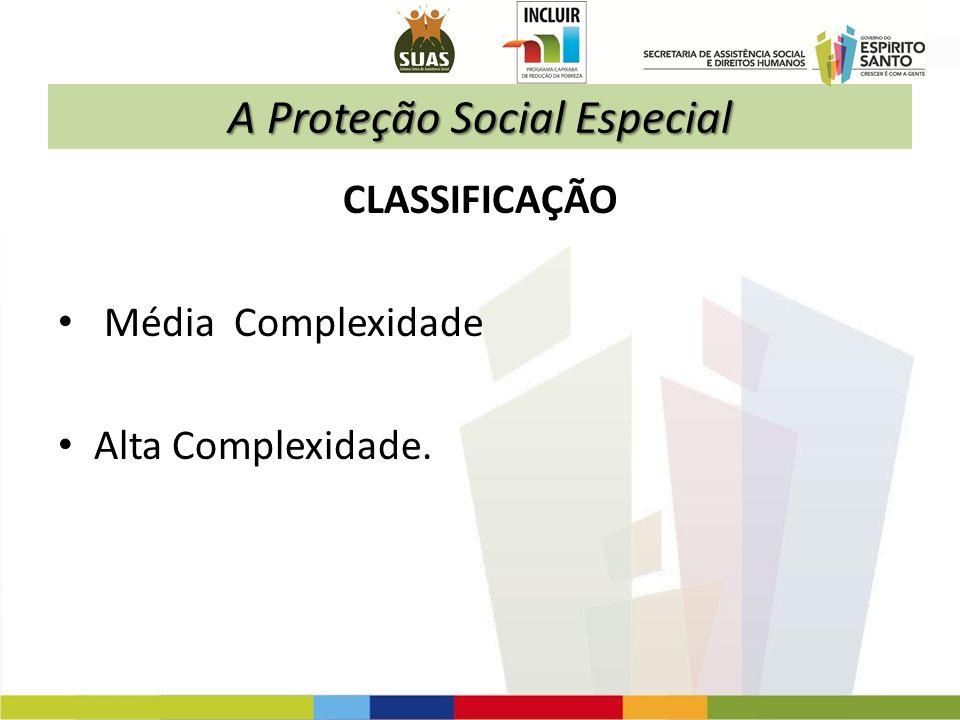 A Proteção Social Especial CLASSIFICAÇÃO Média Complexidade Alta Complexidade.