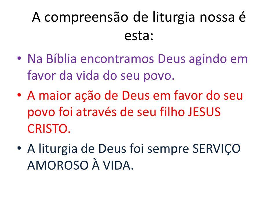 A compreensão de liturgia nossa é esta: Na Bíblia encontramos Deus agindo em favor da vida do seu povo. A maior ação de Deus em favor do seu povo foi