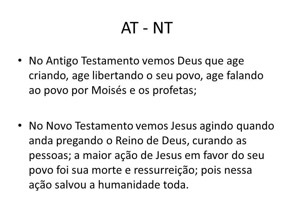AT - NT No Antigo Testamento vemos Deus que age criando, age libertando o seu povo, age falando ao povo por Moisés e os profetas; No Novo Testamento v