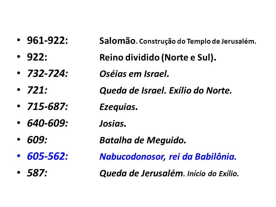961-922: Salomão. Construção do Templo de Jerusalém. 922: Reino dividido (Norte e Sul). 732-724: Oséias em Israel. 721: Queda de Israel. Exílio do Nor