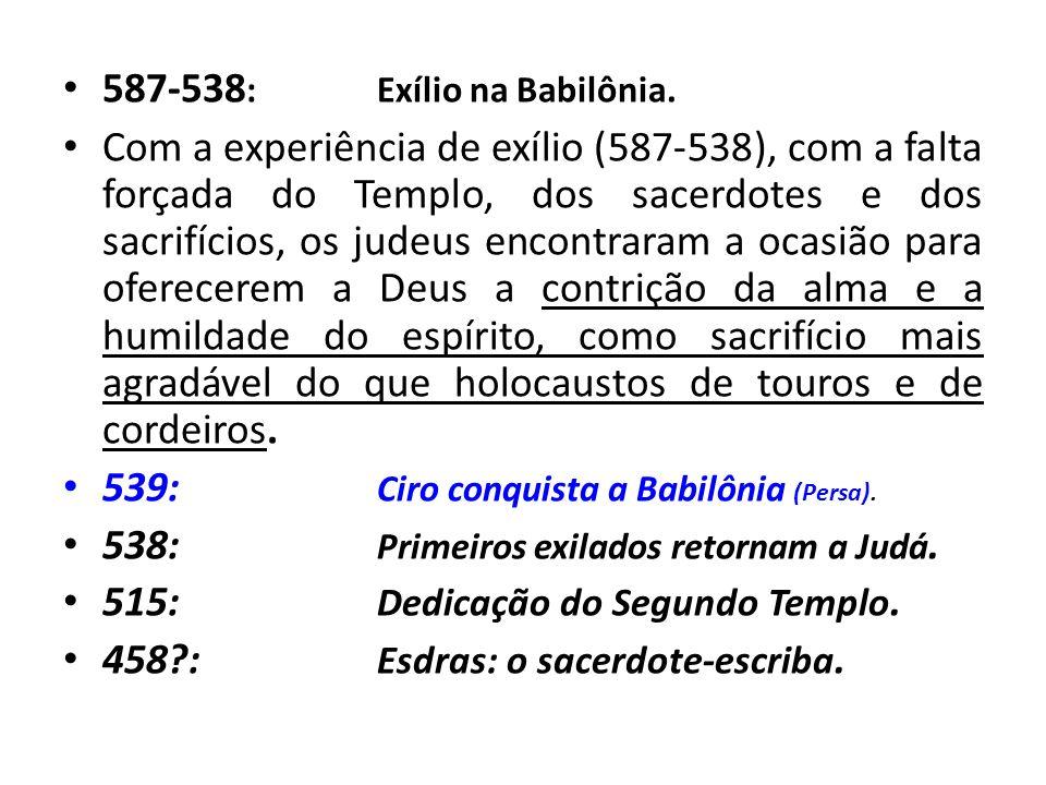 587-538 :Exílio na Babilônia. Com a experiência de exílio (587-538), com a falta forçada do Templo, dos sacerdotes e dos sacrifícios, os judeus encont