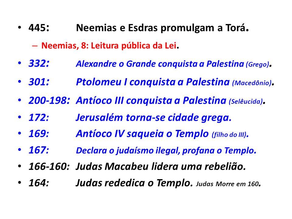 445 : Neemias e Esdras promulgam a Torá. – Neemias, 8: Leitura pública da Lei. 332 : Alexandre o Grande conquista a Palestina (Grego). 301 : Ptolomeu