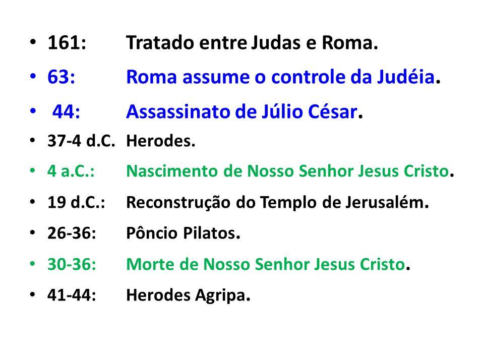 161:Tratado entre Judas e Roma. 63:Roma assume o controle da Judéia. 44:Assassinato de Júlio César. 37-4 d.C.Herodes. 4 a.C.:Nascimento de Nosso Senho