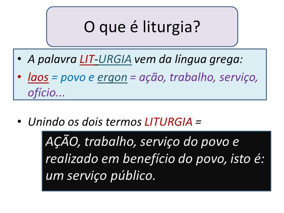 O que é liturgia? A palavra LIT-URGIA vem da língua grega: laos = povo e ergon = ação, trabalho, serviço, ofício... Unindo os dois termos LITURGIA = A